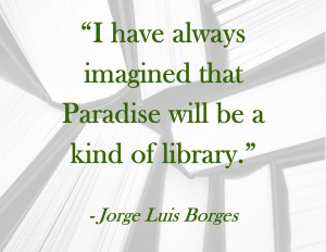 """I have always imagined that Paradise will be a kind of library."" ― Jorge Luis Borges"